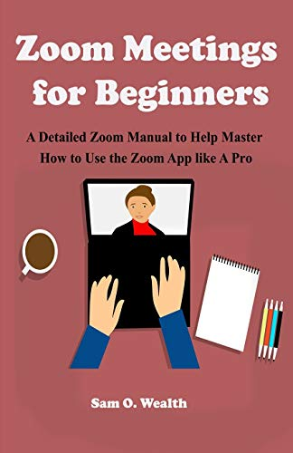 Zoom Meetings for Beginners: A Detailed Zoom Manual to Help Master How to Use the Zoom App like A Pro