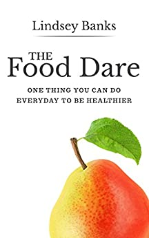 The Food Dare: One Thing You Can Do Everyday To Be Healthier by [Lindsey Banks]