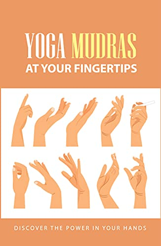 Yoga Mudras At Your Fingertips: Discover The Power In Your Hands: Hand Gestures Mudras (English Edition)