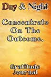 Day & Night Concentrate On The Outcome Gratitude Journal: Daily Affirmations Gratitude Notebook Journal for Women, Men, Teens, Kids, to write in empowering, energizing Affirmations.
