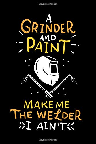 A Grinder And Paint Make Me The Welder I Ain't: Funny Grinder And Paint Welder Welding Slogan Notebook Diary Journal, 6x9 inches, A5, plain ... cremecolored, matte Softcover, perfect Gift.