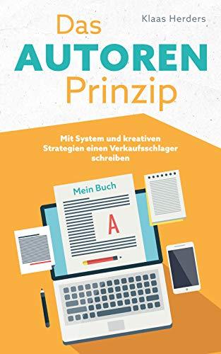 Das Autoren Prinzip: Mit System und kreativen Strategien einen Verkaufsschlager schreiben