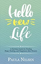 Hello New Life: A Christian Guide for Finding Hope, Healing, and Happiness after Divorce