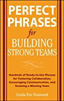 Perfect Phrases for Building Strong Teams: Hundreds of Ready-to-Use Phrases for Fostering Collaboration, Encouraging Communication, and Growing a Winning Team