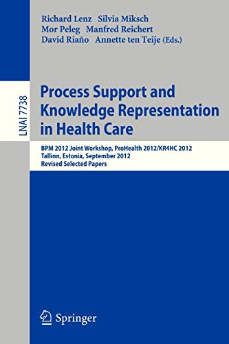 Process Support and Knowledge Representation in Health Care: BPM 2012 Joint Workshop, ProHealth 2012/KR4HC 2012, Tallinn, Estonia, September 3, 2012, ... Notes in Computer Science, Band 7738)