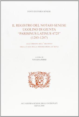 Il registro del notaio senese Ugolino Di Giunta «parisinus latinus 4725» (1283-1287). Alle origini dell'archivio della casa della misericordia di Siena (Fonti di storia senese)