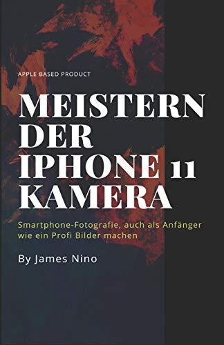 Meistern der iPhone 11 Kamera: Smartphone-Fotografie, auch als Anfänger wie ein Profi Bilder machen