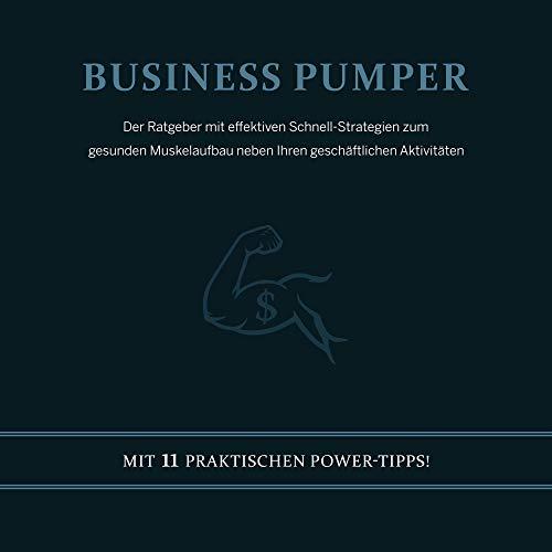 Business Pumper (Der Ratgeber mit effektiven Schnell-Strategien zum gesunden Muskelaufbau neben Ihren geschäftlichen Aktivitäten - Mit 11 praktischen Power-Tipps!)