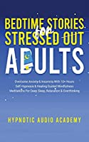Bedtime Stories for Stressed Out Adults: Overcome Anxiety & Insomnia With 10+ Hours Self-Hypnosis & Healing Guided Mindfulness Meditations For Deep Sleep, Relaxation & Overthinking
