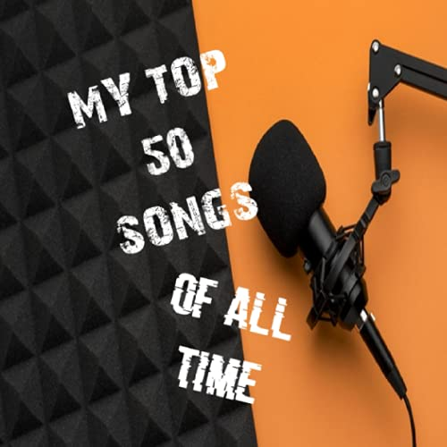 My Top 50 Songs Of All Time: Create Your Top 50 favorite Songs You Have Ever Heard In Your Life For...
