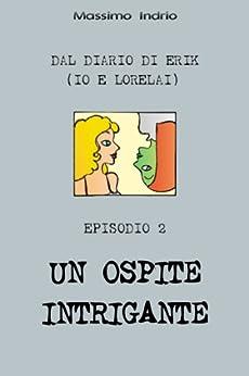 Un ospite intrigante (Dal diario di Erik (io e Lorelai) Vol. 2) di [Massimo Indrio]