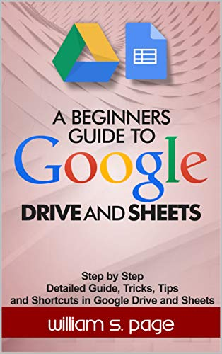 A BEGINNERS GUIDE TO GOOGLE DRIVE AND SHEETS: Step by Step Detailed Guide, Tricks, Tips and Shortcuts in Google Drive and Sheets