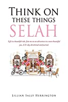 Think on these things SELAH: Life is a beautiful ride. Join me on an adventure to a more beautiful you. A 21-day devotional and journal.