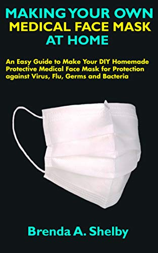 MAKING YOUR OWN MEDICAL FACE MASK AT HOME: An Easy Guide to Make Your DIY Homemade Protective Medical Face Mask for Protection against Virus, Flu, Germs and Bacteria (English Edition)