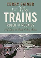 When Trains Ruled the Rockies: My Life at the Banff Railway Station