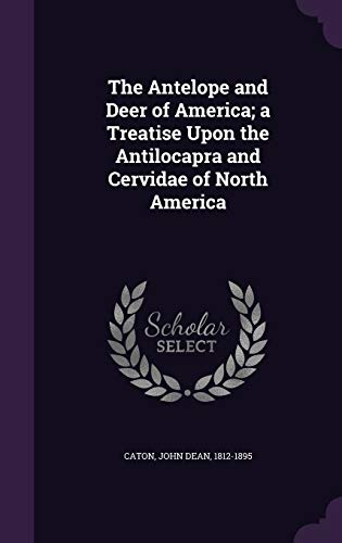 The Antelope and Deer of America; A Treatise Upon the Antilocapra and Cervidae of North America