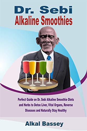 Dr. Sebi Alkaline Smoothies: Perfect Guide on Dr. Sebi Alkaline Diets to Detox Liver, Vital Organs, Reverse Diseases and Naturally Stay Healthy (English Edition)