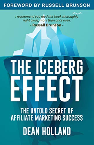 The Iceberg Effect: The Untold Secret Of Affiliate Marketing Success. By Dean Holland