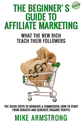 The Beginner's Guide to Affiliate Marketing: What the New Rich Teach Their Followers: The Seven Steps to Generate a Commission, How to Start from Scratch and Generate Organic Traffic