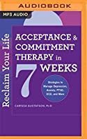 Reclaim Your Life - Acceptance & Commitment Therapy in 7 Weeks: Strategies to Manage Depression, Anxiety, Ptsd, Ocd, and More