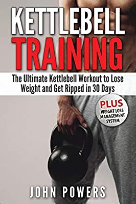 Kettlebell: The Ultimate Kettlebell Workout to Lose Weight and Get Ripped in 30 Days by CreateSpace Independent Publishing Platform