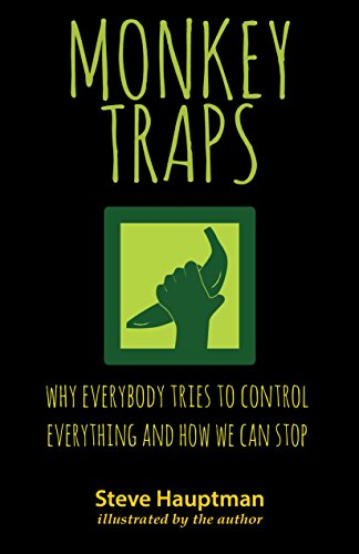 Monkeytraps: Why Everybody Tries to Control Everything and How We Can Stop by [Steve Hauptman]