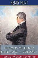 Memoirs of Henry Hunt, Esq. - Volume I (Esprios Classics)