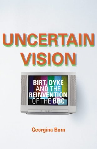 Uncertain Vision: Birt\'s BBC and the Erosion of Creativity: Birt, Dyke and the Reinvention of the BBC