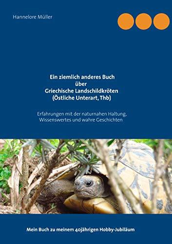 Ein ziemlich anderes Buch über Griechische Landschildkröten (Östliche Unterart, Thb): Erfahrungen mit der naturnahen Haltung, Wissenswertes und wahre ... Mein Buch zu meinem 40jährigen Hobby-Jubiläum