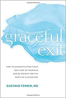 Graceful Exit: How to Advocate Effectively, Take Care of Yourself, and Be Present for the Death of a Loved One