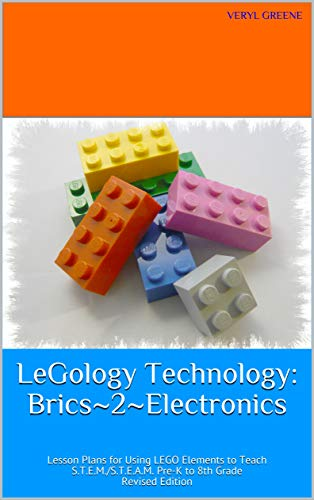 LeGology Technology: Brics~2~Electronics: Lesson Plans for Using LEGO Elements to Teach S.T.E.M./S.T.E.A.M. Pre-K to 8th Grade Revised Edition (English Edition)
