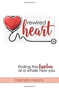 Rewired Heart  Finding the Freedom of a Whole New You