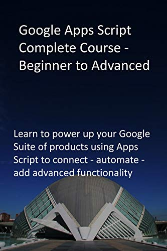 Google Apps Script Complete Course - Beginner to Advanced: Learn to power up your Google Suite of products using Apps Script to connect - automate - add advanced functionality (English Edition)
