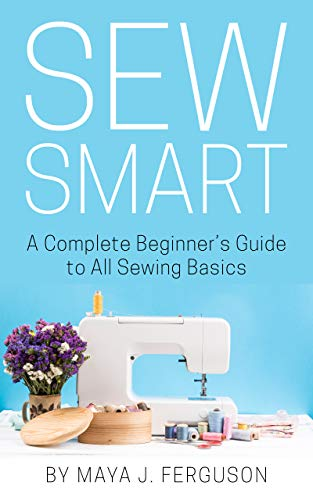 Sew Smart: A Complete Beginner's Guide to All Sewing Basics