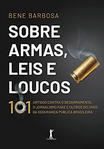 Sobre Armas, Leis e Loucos: 101 Artigos Contra o Desarmamento, o Jornalismo Fake e Outros Delírios da Segurança Pública Brasileira