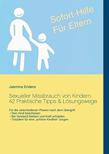 Sexueller Missbrauch von Kindern: 42 Praktische Tipps & Lösungswege: Sofort-Hilfe für Eltern