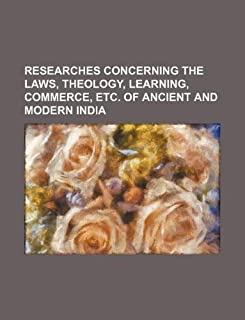 Researches Concerning the Laws, Theology, Learning, Commerce, Etc. of Ancient and Modern India