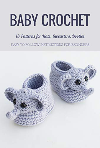 Baby Crochet: 13 Patterns for Hats, Swearters, Booties - Easy to Follow Instructions for Beginners: Perfect Gift for Kids