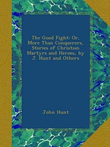 The Good Fight: Or, More Than Conquerors, Stories of Christian Martyrs and Heroes, by J. Hunt and Others