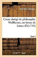 Cours Abrégé de Philosophie Wolffienne, En Forme de Lettres