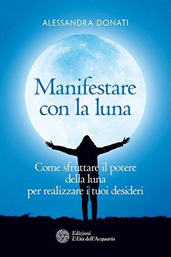 Manifestare con la luna. Come sfruttare il potere della luna per realizzare i tuoi desideri