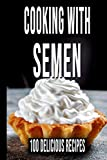 Cooking With Semen 100 Delicious Recipes: Inappropriate, Outrageously Funny Joke Notebook Disguised As a Real - Fool Your Friends With This Awesome Gift!