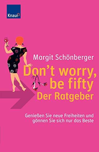 Don`t worry, be fifty - der Ratgeber: Genießen Sie neue Freiheiten und gönnen Sie sich nur das Beste