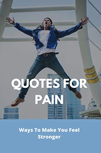 Quotes For Pain: Ways To Make You Feel Stronger: Painful Heart Touching Quotes (English Edition)