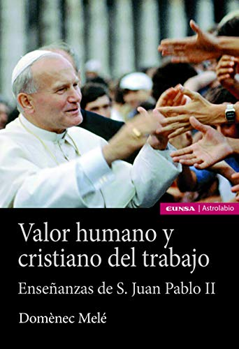 Valor humano y cristiano del Trabajo: Enseñanzas de san Juan Pablo II (Astrolabio Economía y Empresa)
