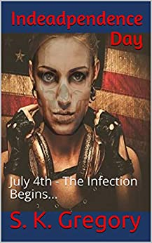 Indeadpendence Day: July 4th - The Infection Begins... by [S. K. Gregory]