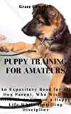 PUPPY TRAINING FOR AMATEURS: An Expository Read for All Dog Parent, Who Wish to Give Their Canine a Happy Life While Instilling Discipline. (English Edition)