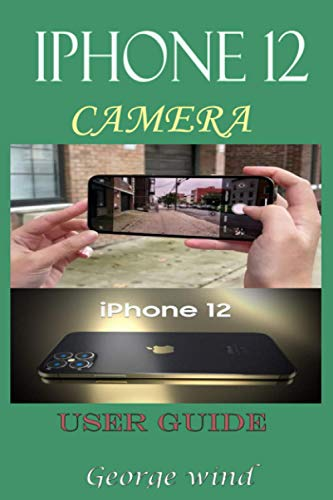 iPHONE 12 CAMERA USER GUIDE: A Complete Step By Step Tutorial And Guide On How To Use The iPhone 12, Pro And Pro Max Camera For Beginners And Professional Cinematic Videography With Tips And Tricks