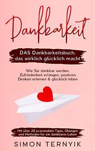 Dankbarkeit: DAS Dankbarkeitsbuch, das wirklich glücklich macht. Wie Sie dankbar werden, Zufriedenheit erlangen, positives Denken erlernen & glücklich leben. Mit über 20 praxisnahen Tipps, Übungen...