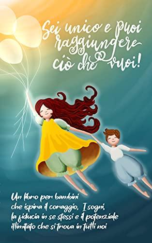 Sei unico e puoi raggiungere ciò che vuoi!: Un libro per bambini che ispira il coraggio, i sogni, la fiducia in se stessi e il potenziale illimitato che si trova in tutti noi